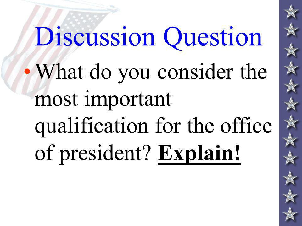 Discussion Question What do you consider the most important qualification for the office of president.