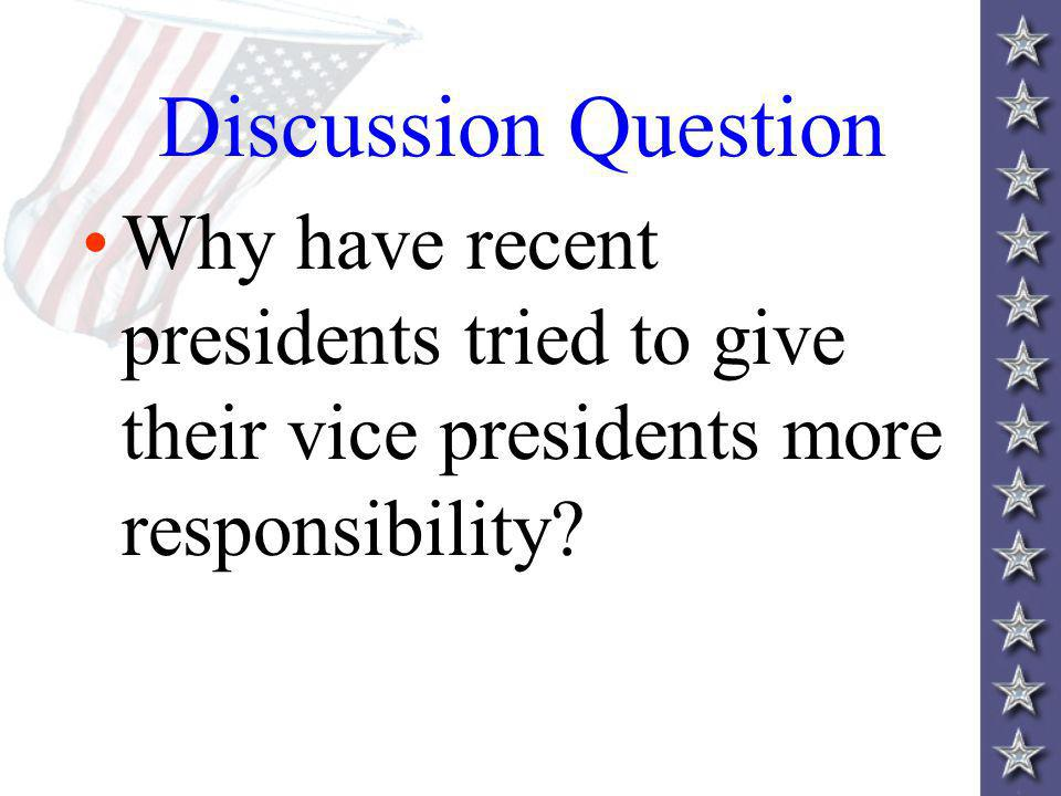 Discussion Question Why have recent presidents tried to give their vice presidents more responsibility