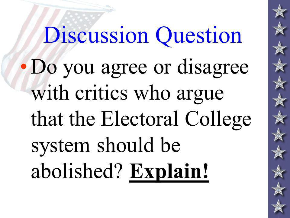 Discussion Question Do you agree or disagree with critics who argue that the Electoral College system should be abolished.