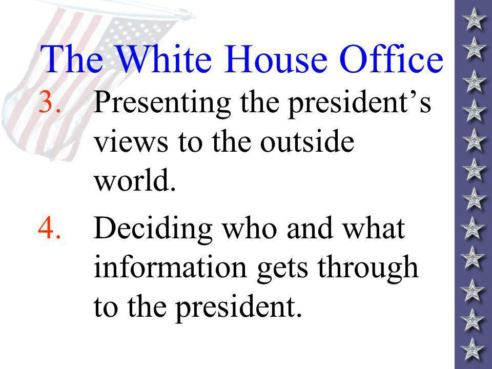 The White House Office 3. Presenting the president's views to the outside world.