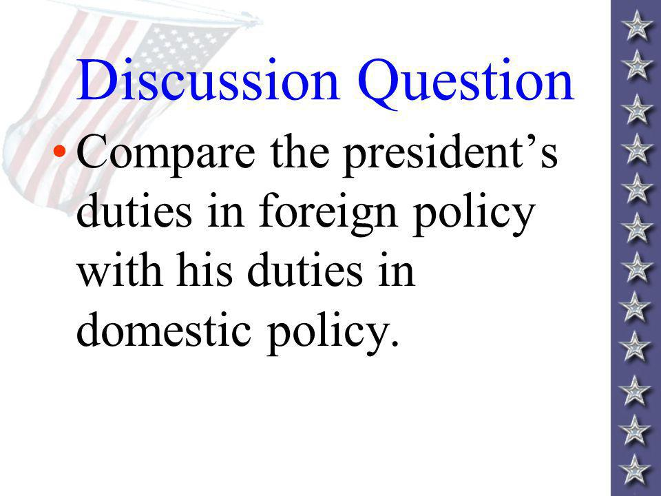 Discussion Question Compare the president's duties in foreign policy with his duties in domestic policy.