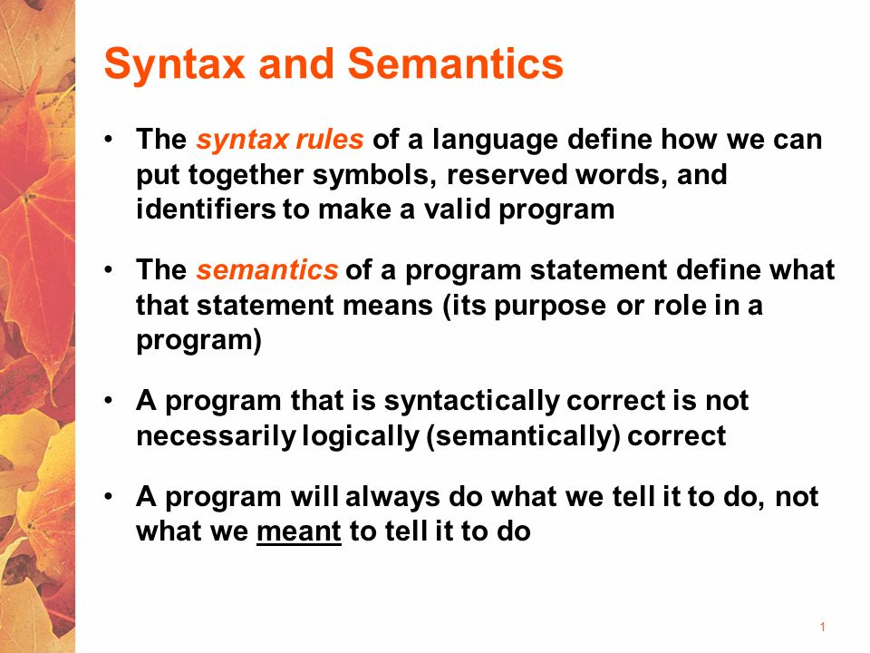 syntax and semantics Is the form in which programs are written to give the rules of syntax for a programming language to tell how statements, declarations, and other language constructs are written.