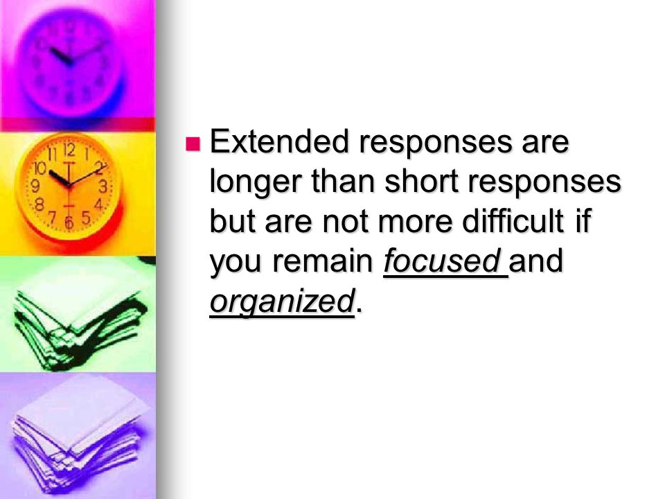 Extended responses are longer than short responses but are not more difficult if you remain focused and organized.