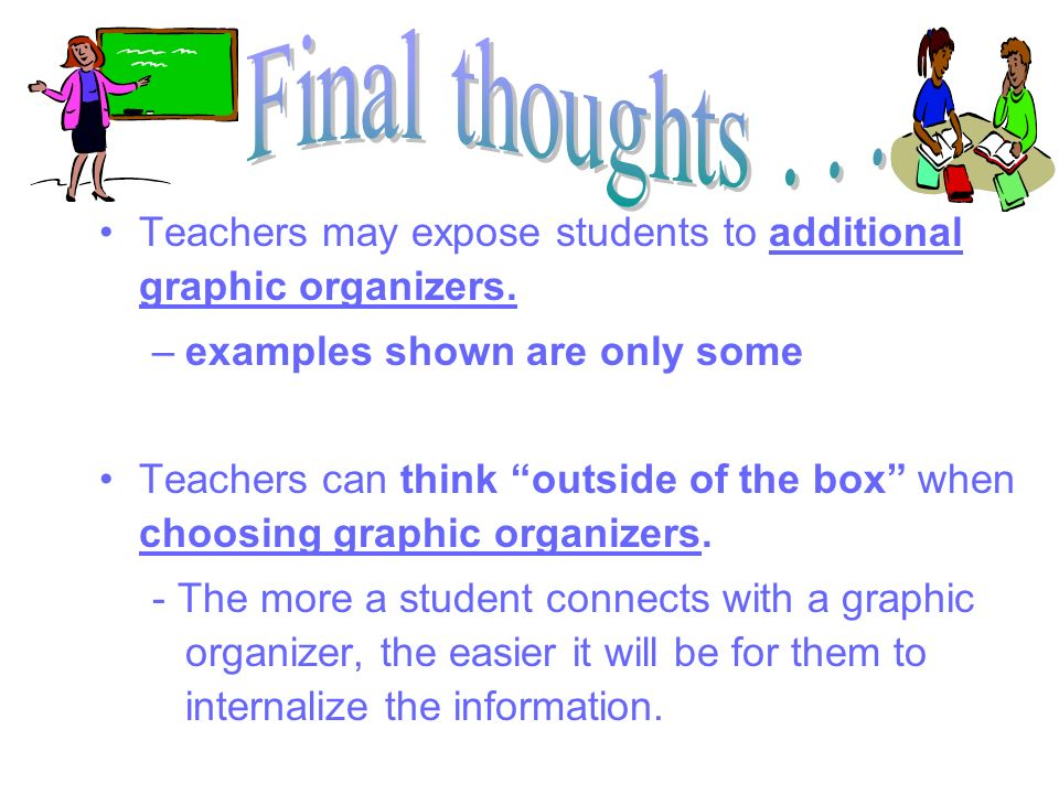 Final thoughts . . . Teachers may expose students to additional graphic organizers. examples shown are only some.