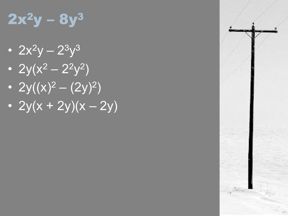 2x2y – 8y3 2x2y – 23y3 2y(x2 – 22y2) 2y((x)2 – (2y)2)