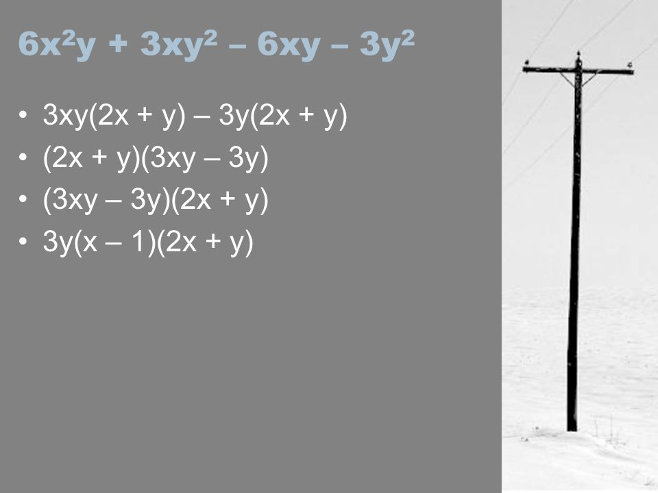 6x2y + 3xy2 – 6xy – 3y2 3xy(2x + y) – 3y(2x + y) (2x + y)(3xy – 3y)