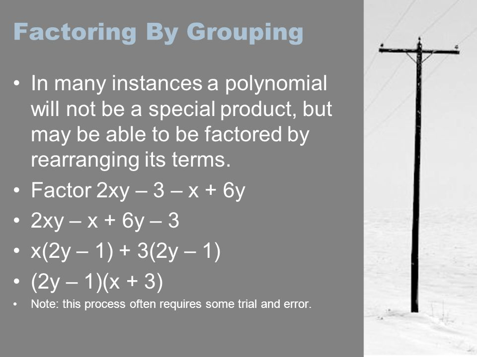 Factoring By Grouping In many instances a polynomial will not be a special product, but may be able to be factored by rearranging its terms.