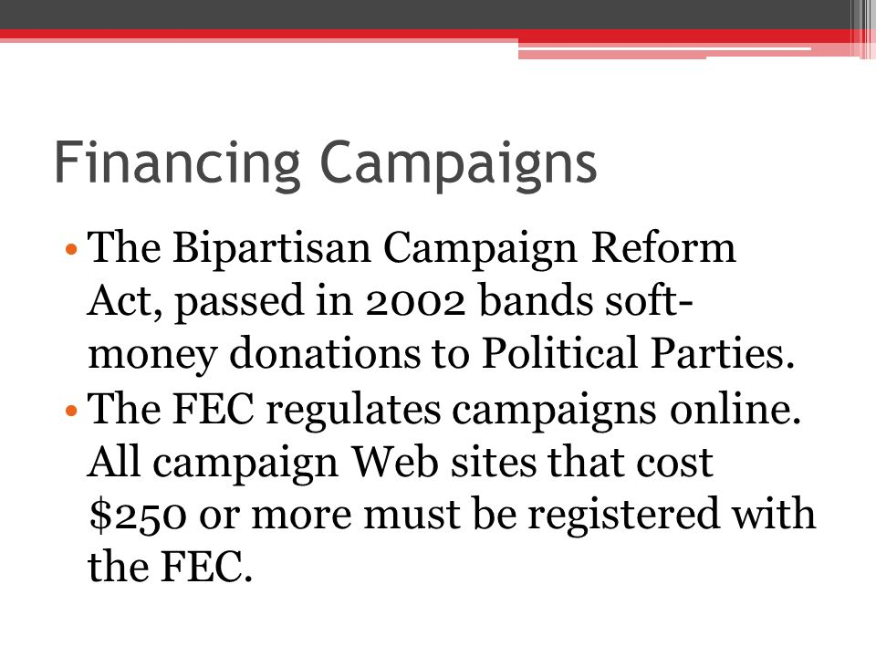 Financing Campaigns The Bipartisan Campaign Reform Act, passed in 2002 bands soft- money donations to Political Parties.