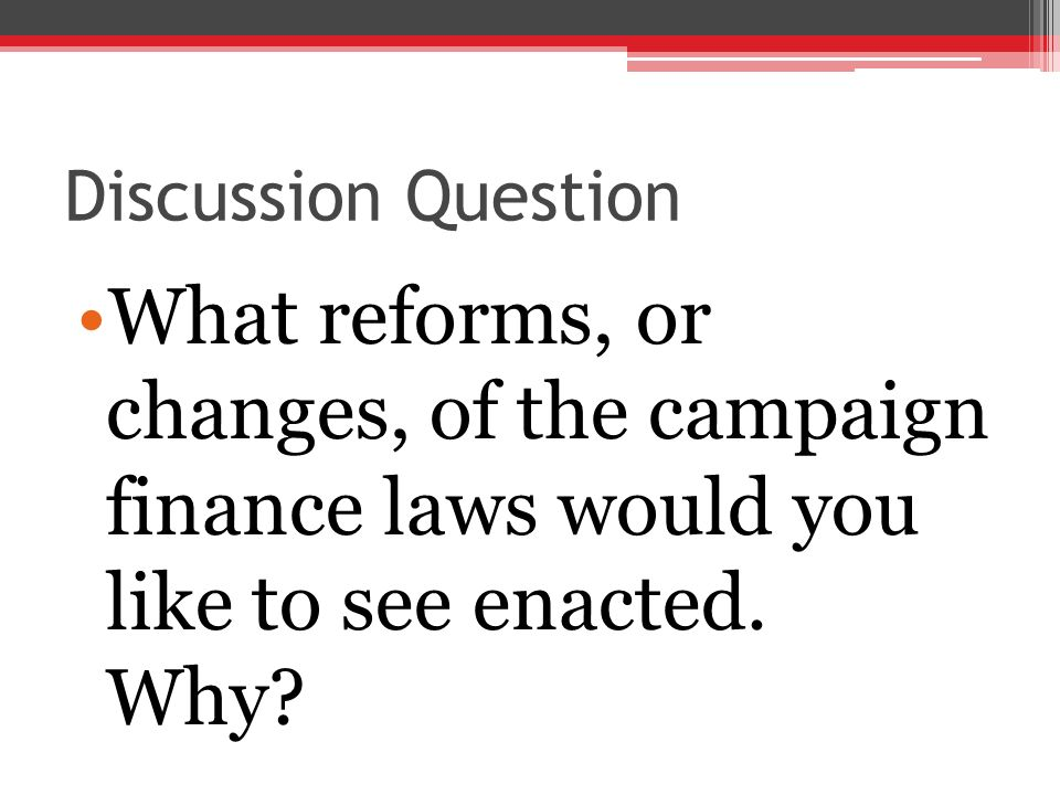 Discussion Question What reforms, or changes, of the campaign finance laws would you like to see enacted.