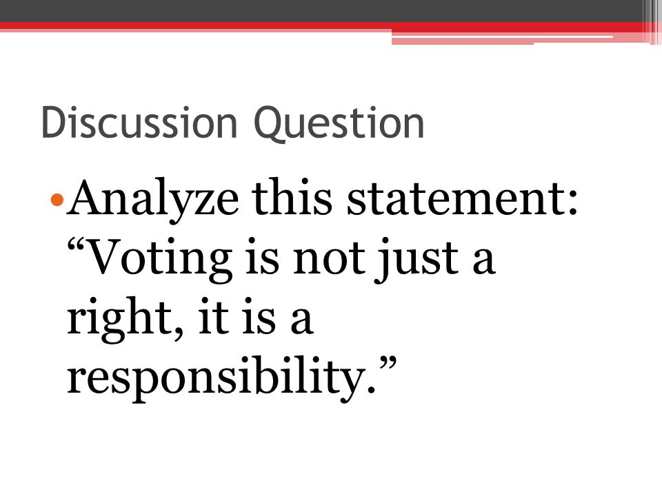 Discussion Question Analyze this statement: Voting is not just a right, it is a responsibility.