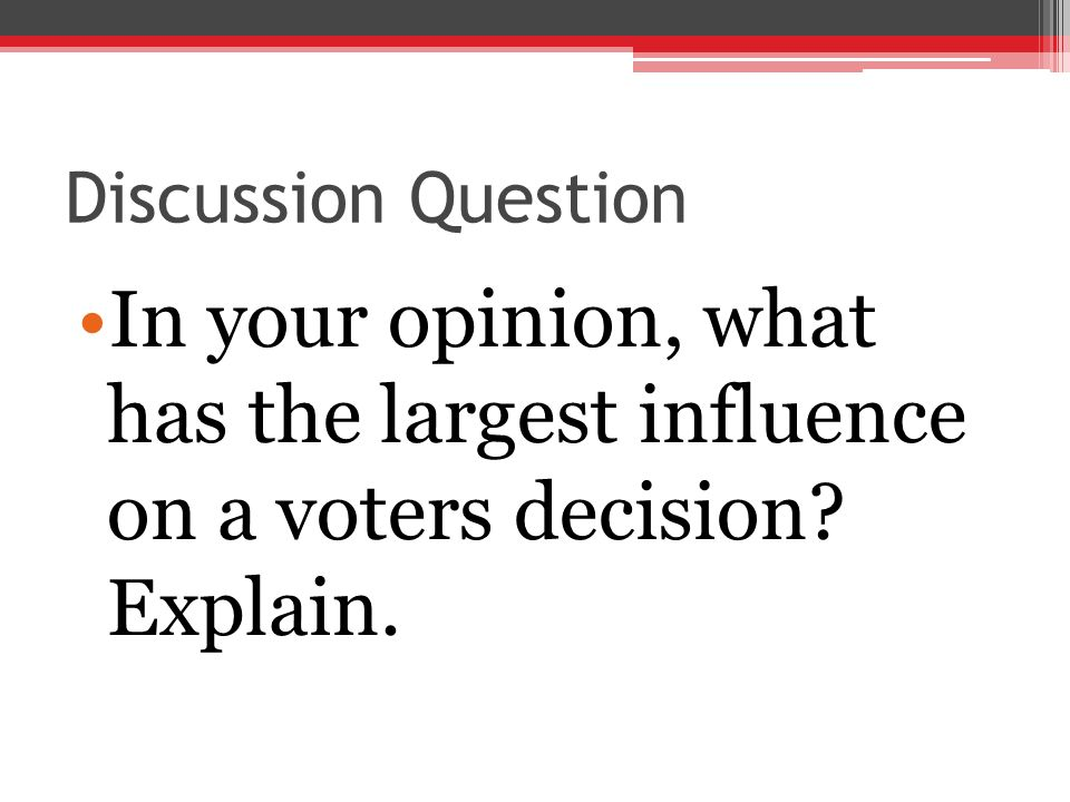 Discussion Question In your opinion, what has the largest influence on a voters decision.