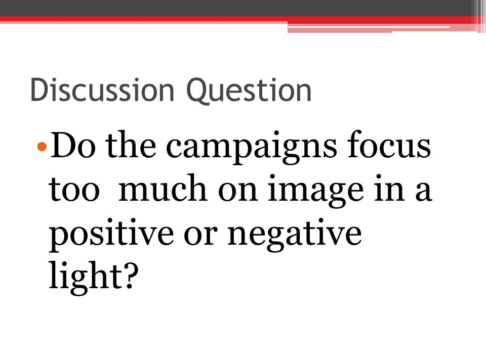 Discussion Question Do the campaigns focus too much on image in a positive or negative light