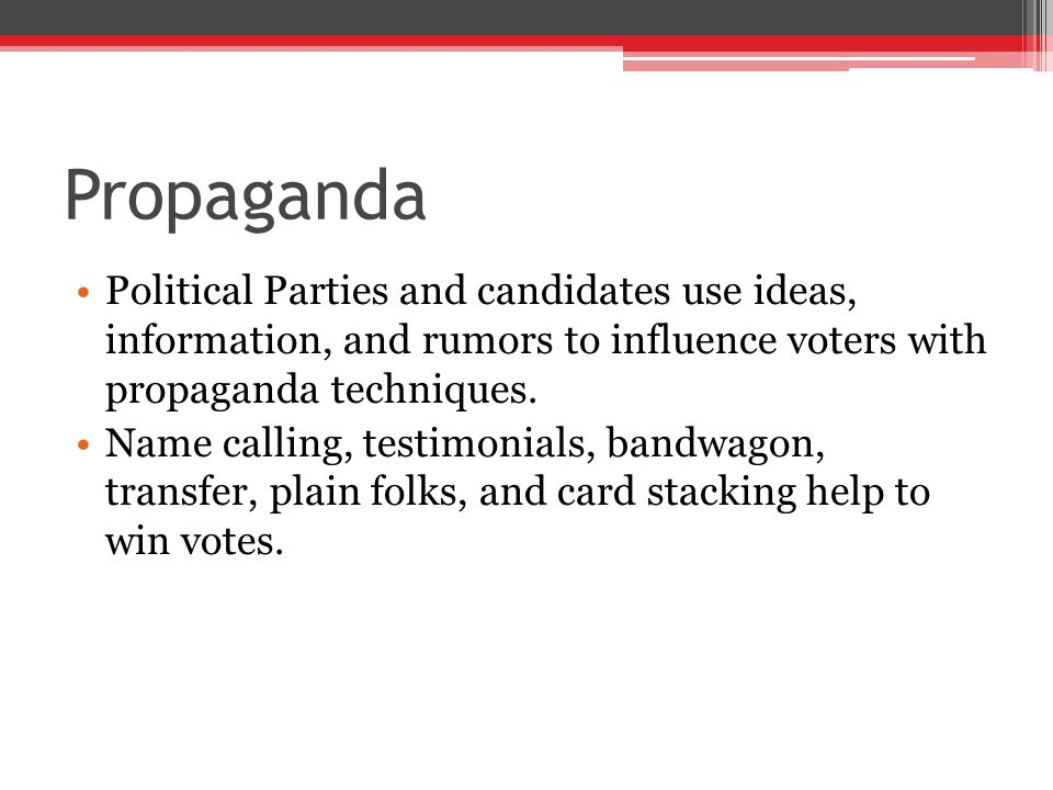 Propaganda Political Parties and candidates use ideas, information, and rumors to influence voters with propaganda techniques.