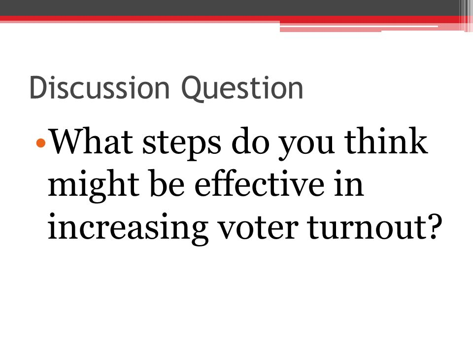 Discussion Question What steps do you think might be effective in increasing voter turnout