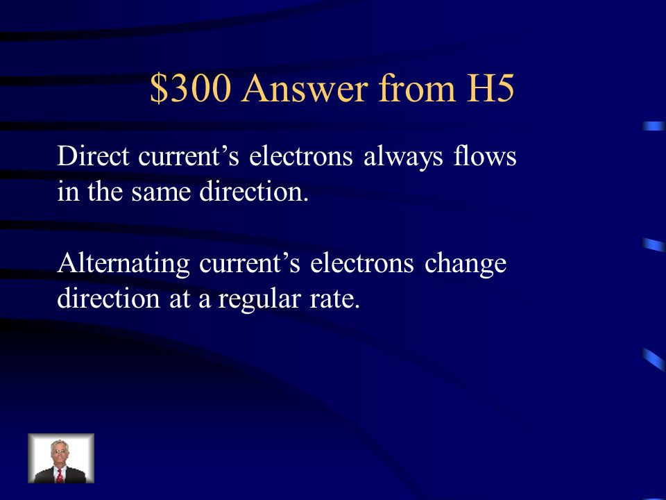$300 Answer from H5 Direct current's electrons always flows