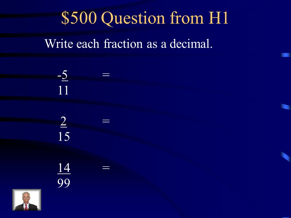 $500 Question from H1 Write each fraction as a decimal. -5 = 11 2 = 15