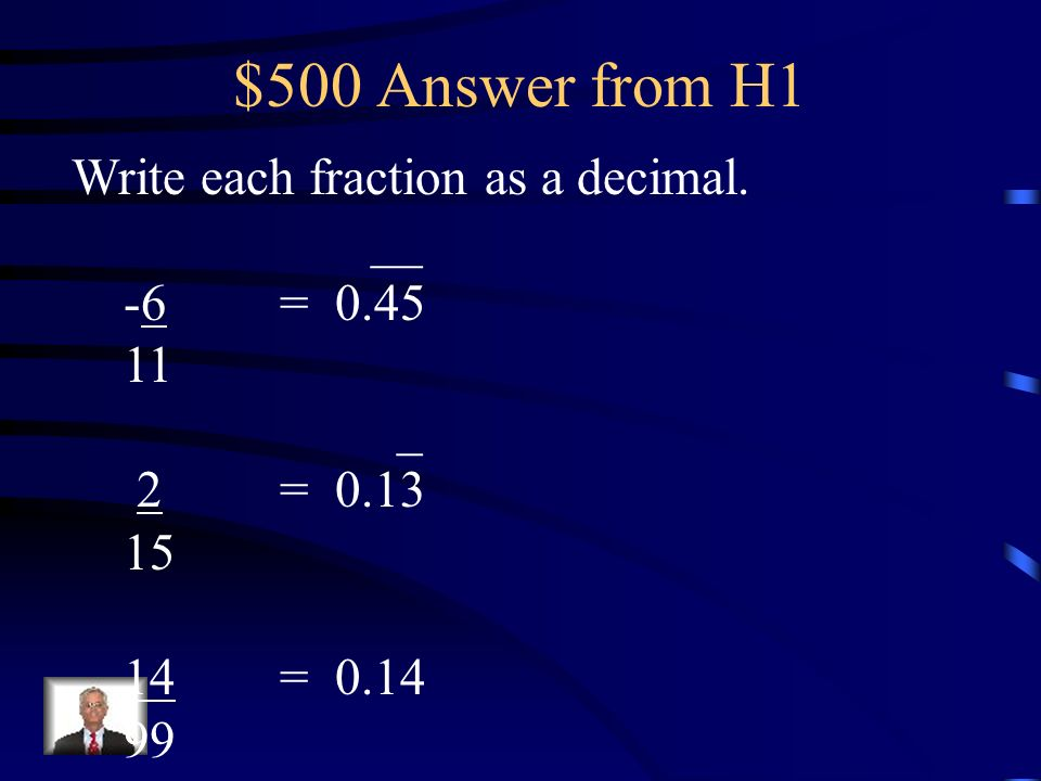 $500 Answer from H1 Write each fraction as a decimal. __ -6 = 0.45 11
