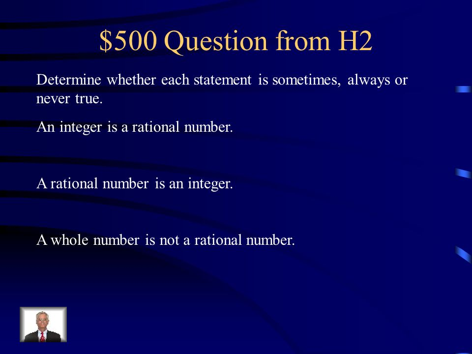 $500 Question from H2 Determine whether each statement is sometimes, always or never true. An integer is a rational number.