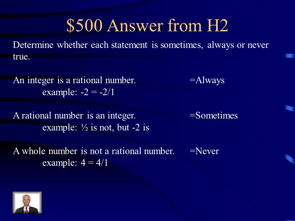 $500 Answer from H2Determine whether each statement is sometimes, always or never true. An integer is a rational number. =Always.