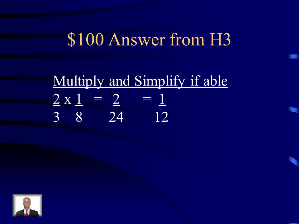 $100 Answer from H3 Multiply and Simplify if able 2 x 1 = 2 = 1
