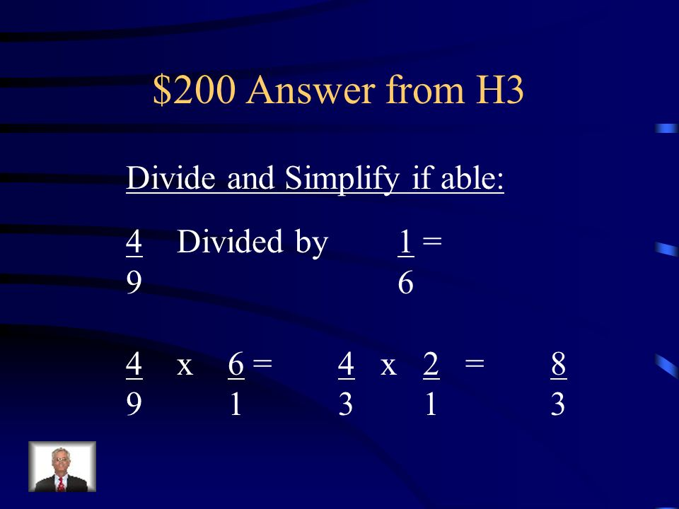 $200 Answer from H3 Divide and Simplify if able: 4 Divided by 1 = 9 6