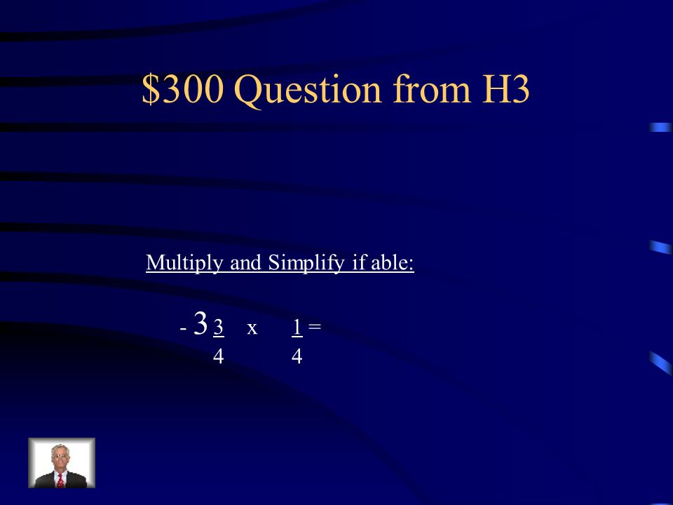 $300 Question from H3 Multiply and Simplify if able: - 3 3 x 1 = 4 4