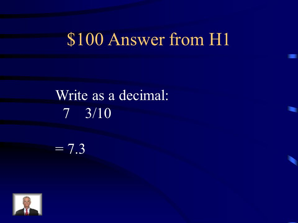 $100 Answer from H1 Write as a decimal: 7 3/10 = 7.3