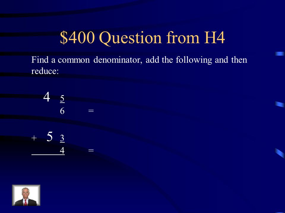 $400 Question from H4 Find a common denominator, add the following and then reduce: 4 5. 6 = + 5 3.
