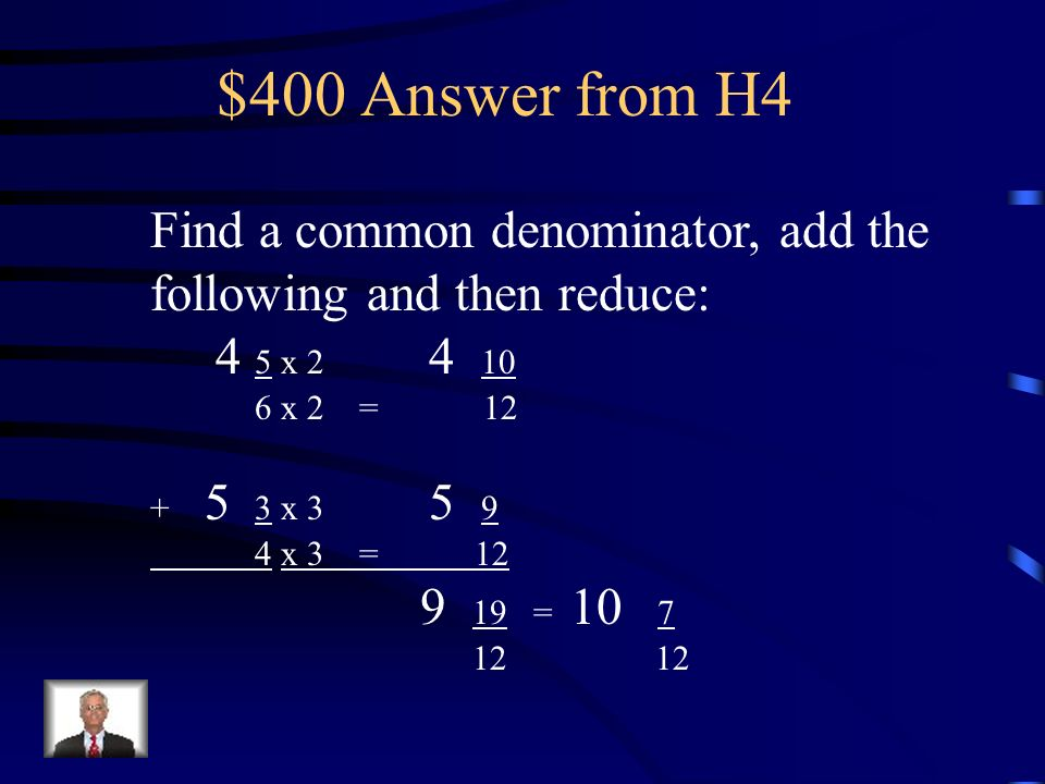 $400 Answer from H4 Find a common denominator, add the following and then reduce: 4 5 x 2 4 10.