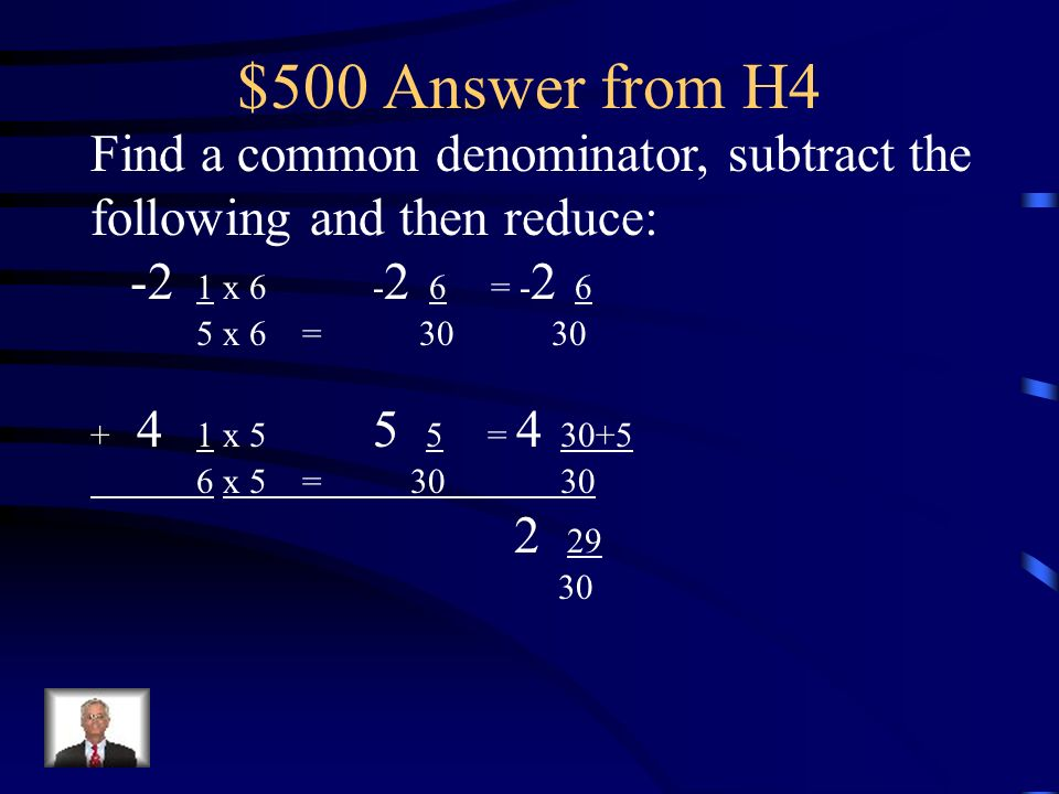 $500 Answer from H4 Find a common denominator, subtract the following and then reduce: -2 1 x 6 -2 6 = -2 6.