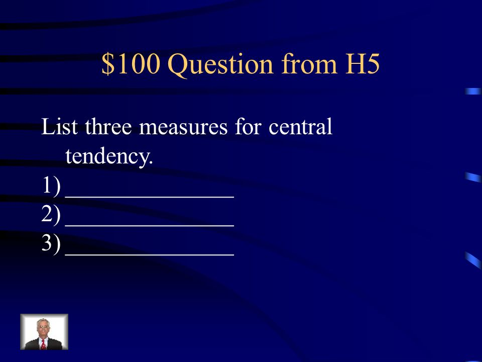 $100 Question from H5 List three measures for central tendency.