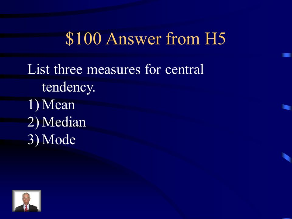 $100 Answer from H5 List three measures for central tendency. Mean