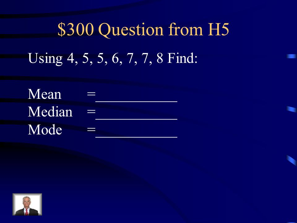 $300 Question from H5 Using 4, 5, 5, 6, 7, 7, 8 Find: