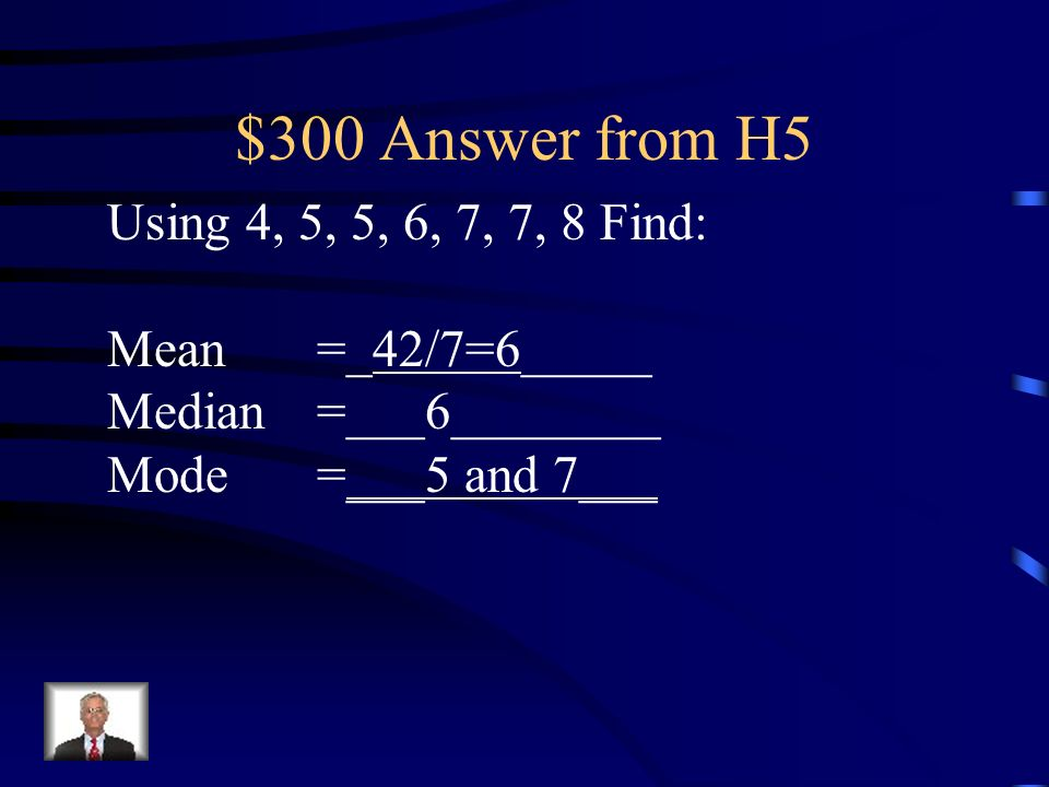 $300 Answer from H5 Using 4, 5, 5, 6, 7, 7, 8 Find: Mean =_42/7=6_____