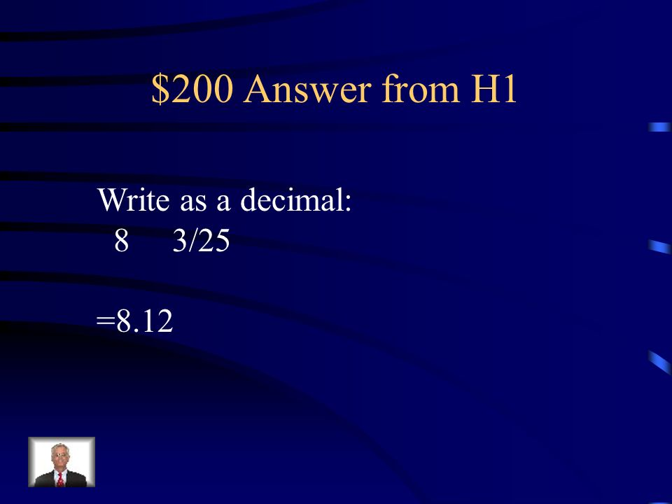 $200 Answer from H1 Write as a decimal: 8 3/25 =8.12