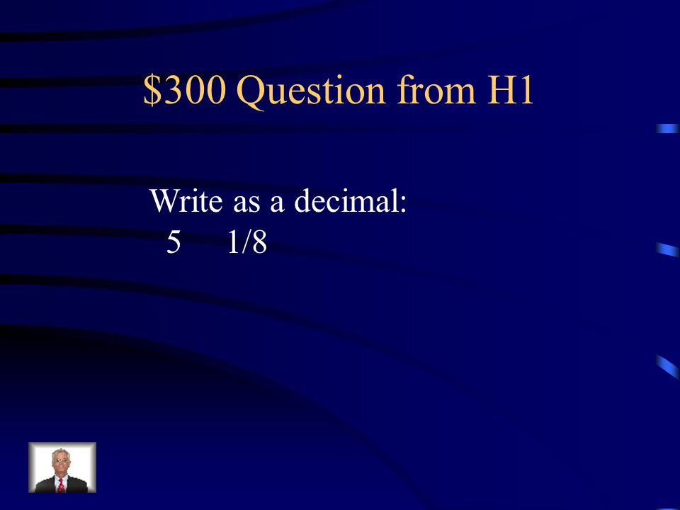 $300 Question from H1 Write as a decimal: 5 1/8