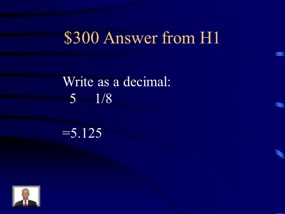 $300 Answer from H1 Write as a decimal: 5 1/8 =5.125