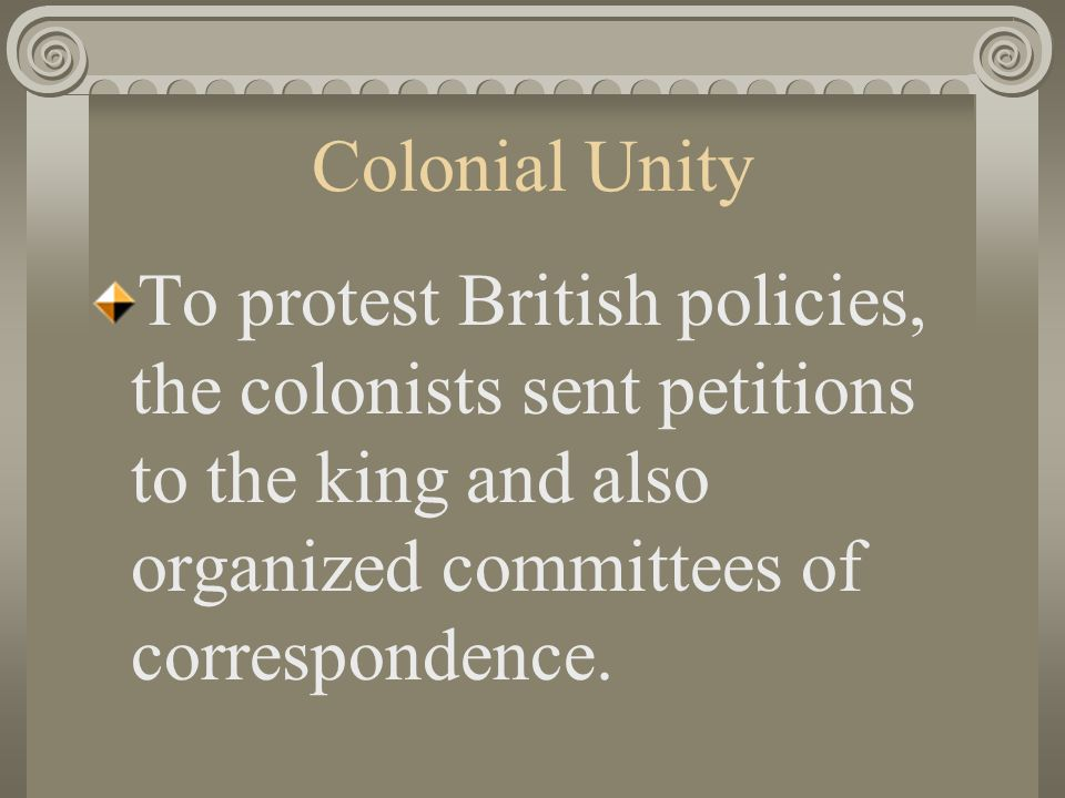 Colonial Unity To protest British policies, the colonists sent petitions to the king and also organized committees of correspondence.