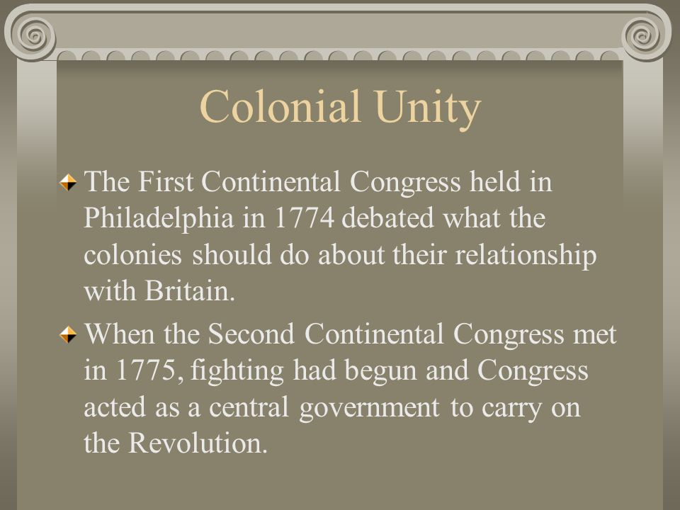 Colonial Unity The First Continental Congress held in Philadelphia in 1774 debated what the colonies should do about their relationship with Britain.