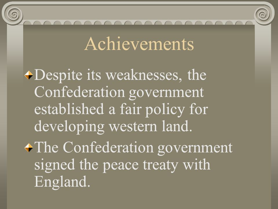 Achievements Despite its weaknesses, the Confederation government established a fair policy for developing western land.