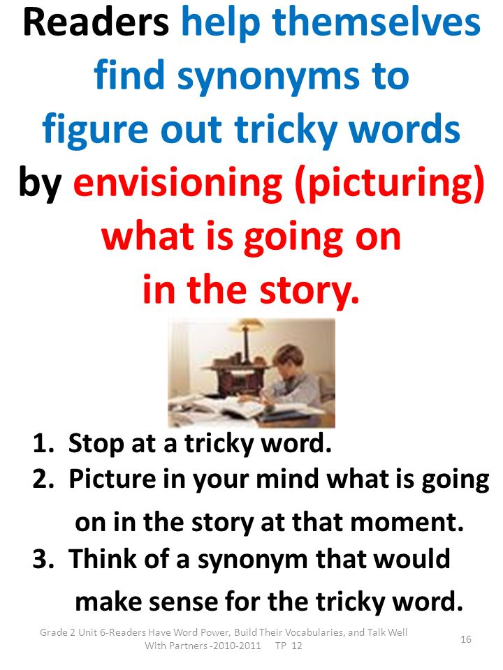 Readers help themselves find synonyms to figure out tricky words by envisioning (picturing) what is going on in the story.