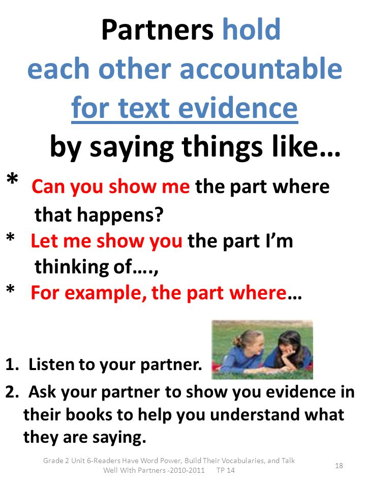 Partners hold each other accountable for text evidence by saying things like… * Can you show me the part where that happens * Let me show you the part I'm thinking of…., * For example, the part where…