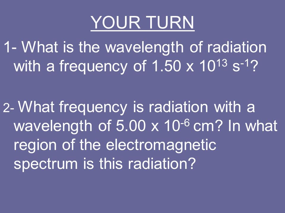 YOUR TURN 1- What is the wavelength of radiation with a frequency of 1.50 x 1013 s-1