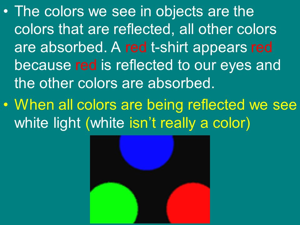 The colors we see in objects are the colors that are reflected, all other colors are absorbed. A red t-shirt appears red because red is reflected to our eyes and the other colors are absorbed.