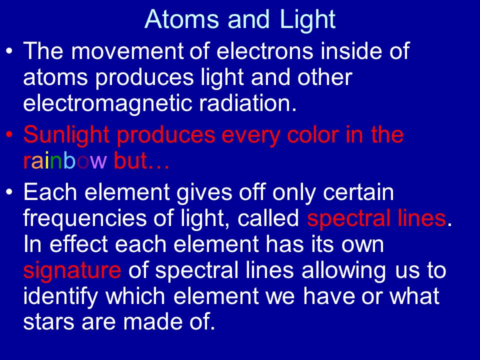 Atoms and Light The movement of electrons inside of atoms produces light and other electromagnetic radiation.