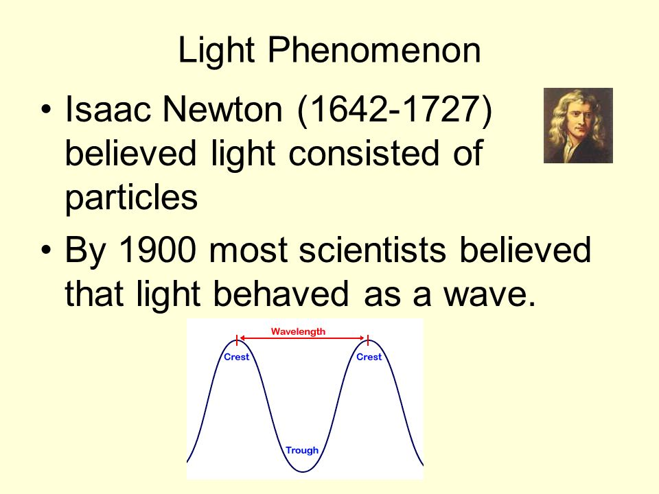 Light Phenomenon Isaac Newton (1642-1727) believed light consisted of particles.