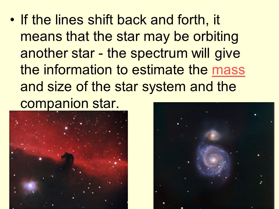 If the lines shift back and forth, it means that the star may be orbiting another star - the spectrum will give the information to estimate the mass and size of the star system and the companion star.