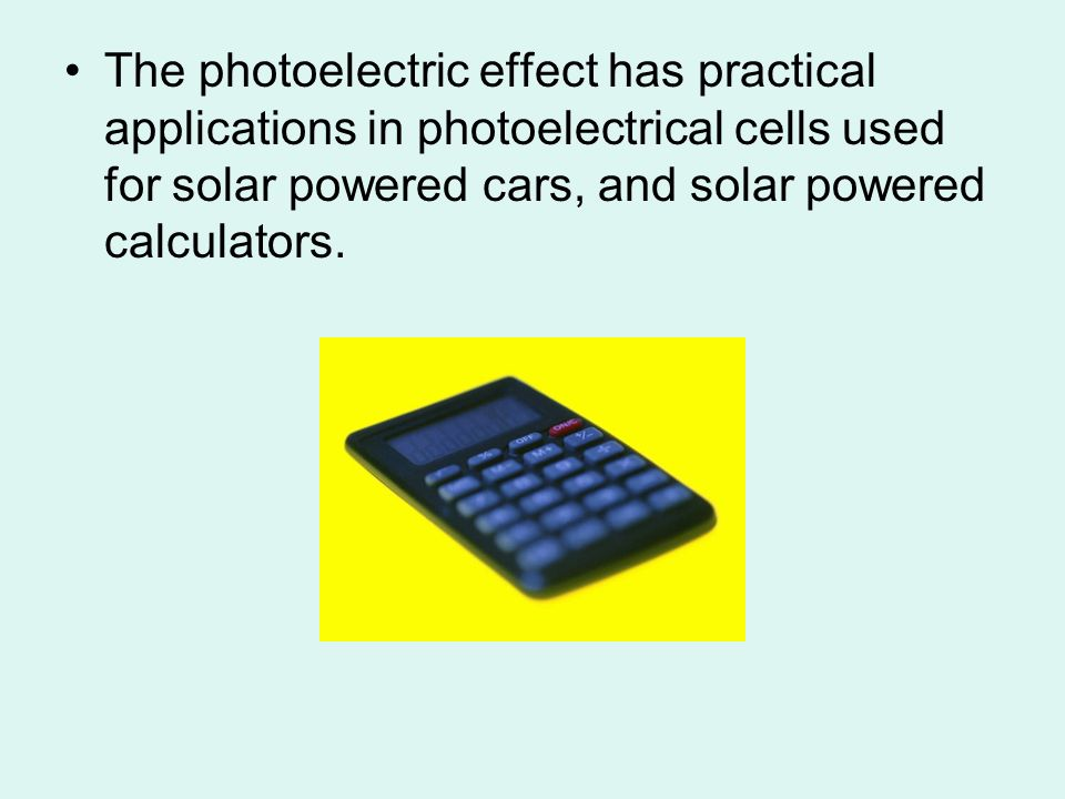 The photoelectric effect has practical applications in photoelectrical cells used for solar powered cars, and solar powered calculators.