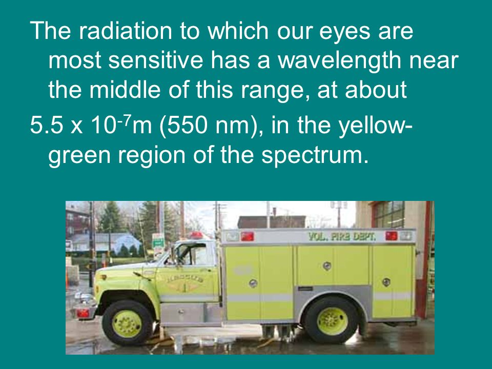 The radiation to which our eyes are most sensitive has a wavelength near the middle of this range, at about