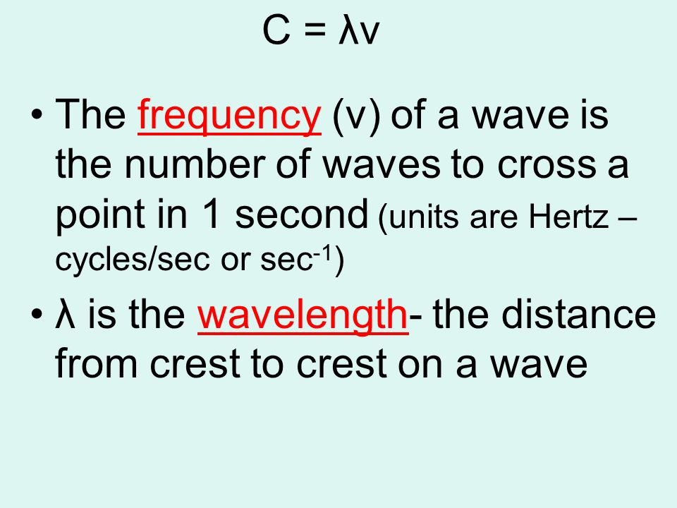 C = λν The frequency (v) of a wave is the number of waves to cross a point in 1 second (units are Hertz – cycles/sec or sec-1)